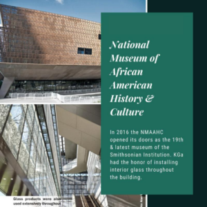 National Museum of African American History & Culture. In 2016, the NMAAHC opened its doors as the 19th and latest museum of the Smithsonian Institution. Kensington Glass Arts had the honor of installing interior glass throughout the building.